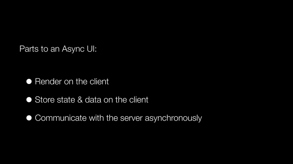 Parts to an Async UI: • Render on the client • ...