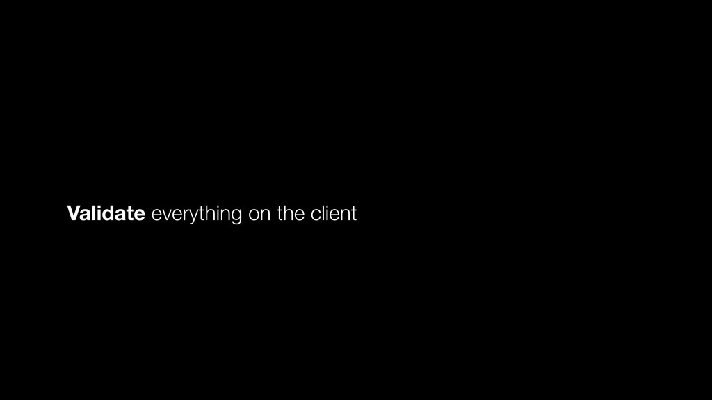Validate everything on the client