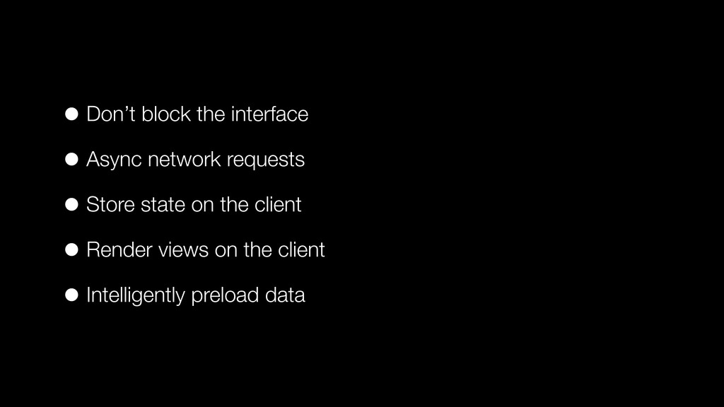 • Don't block the interface • Async network req...