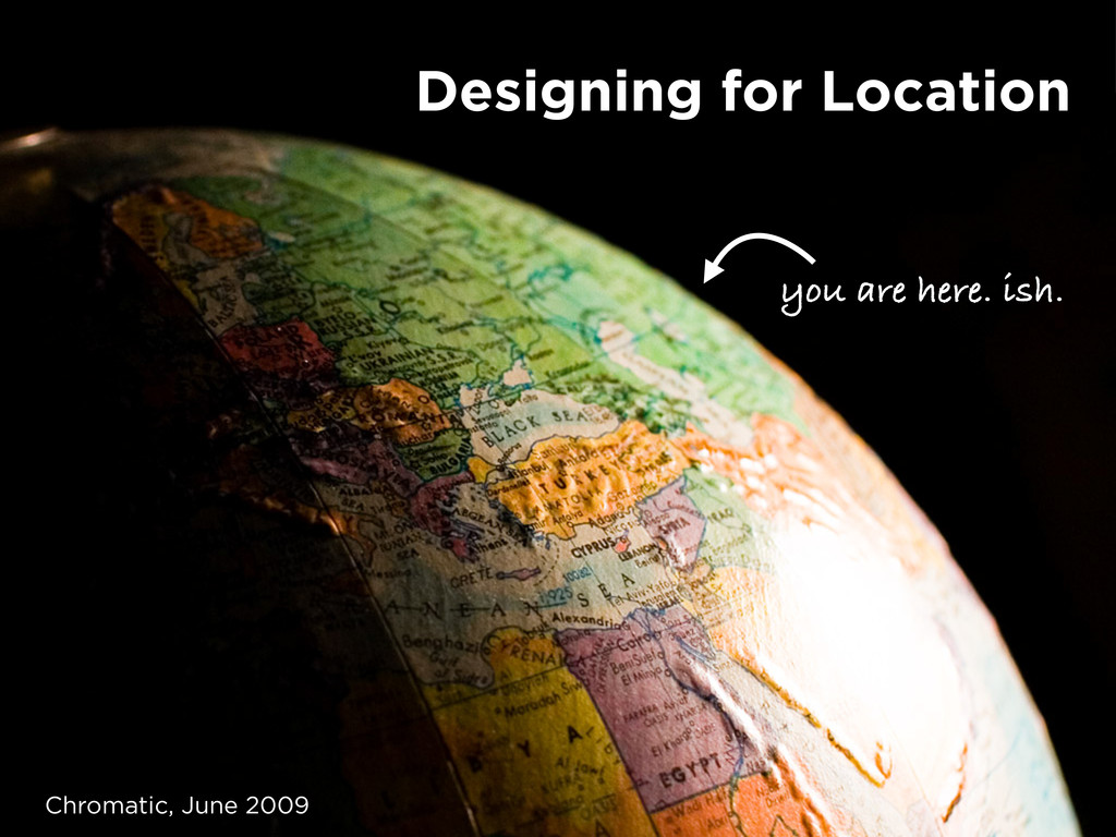 you are here. ish. Designing for Location Chrom...