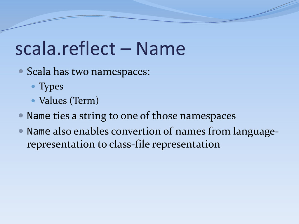 scala.reflect – Name  Scala has two namespaces...