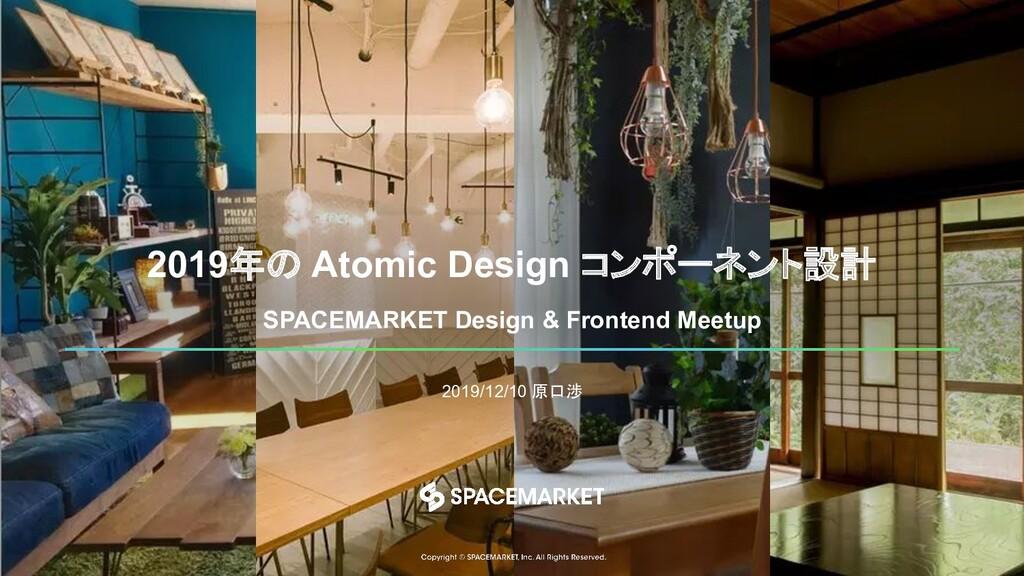 2019年の Atomic Design コンポーネント設計 2019/12/10 原口渉 S...