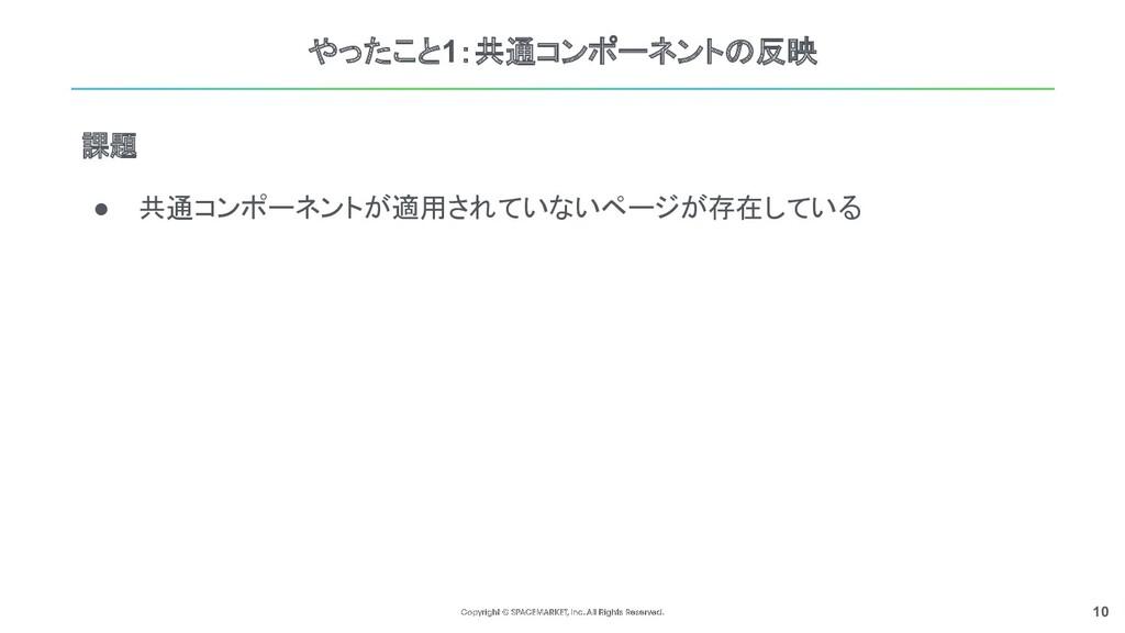 10 やったこと1:共通コンポーネントの反映 ● 共通コンポーネントが適用されていないページが...