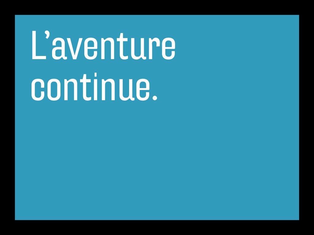 L'aventure continue.