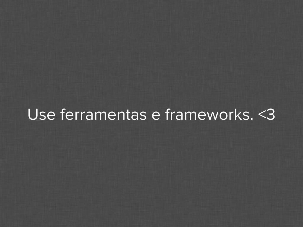 Use ferramentas e frameworks. <3