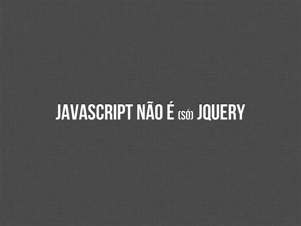 JavaScript não é (só) jQuery