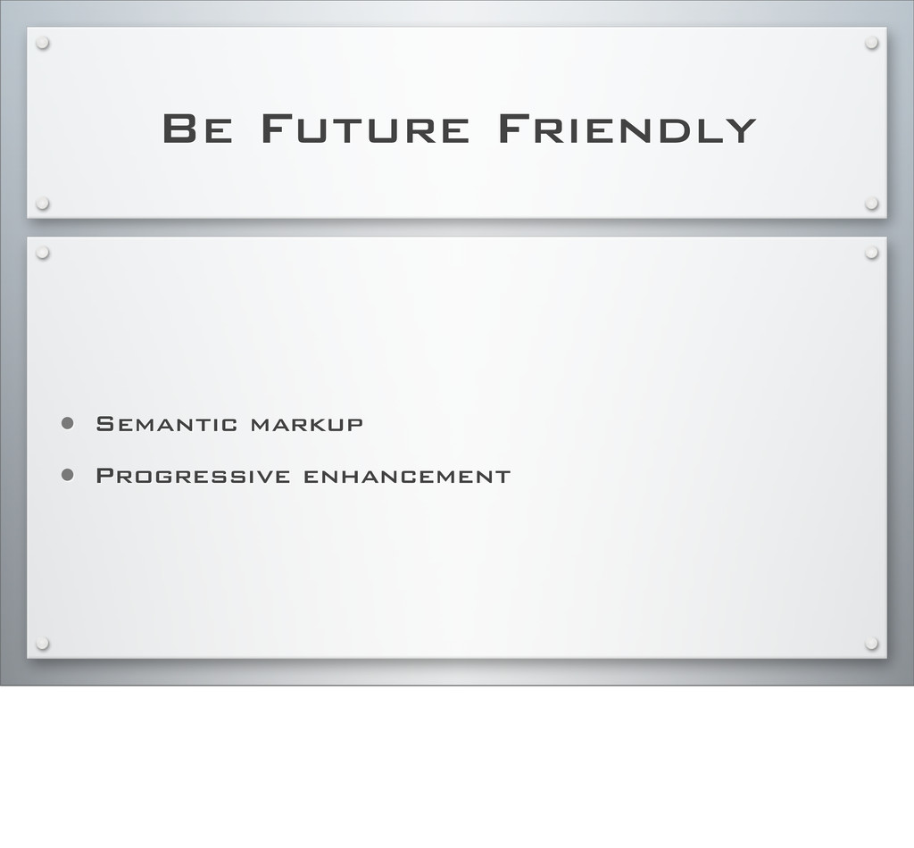 Be Future Friendly • Semantic markup • Progress...
