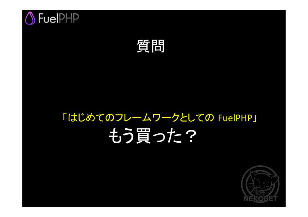「はじめてのフレームワークとしての FuelPHP」  もう買った?  質問