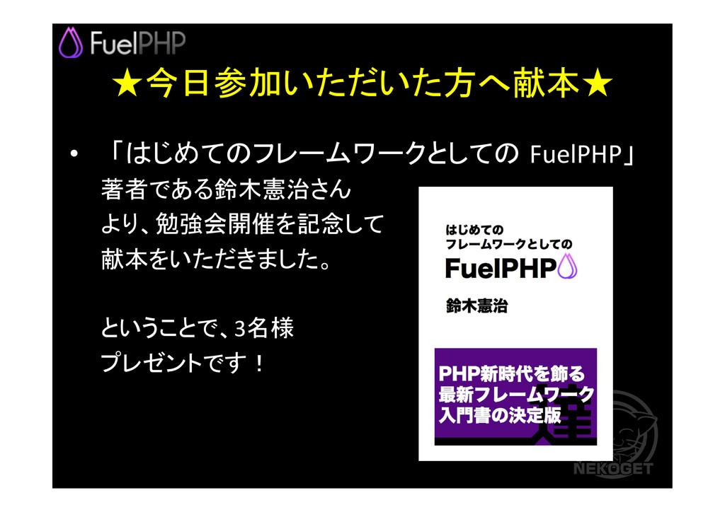 ★今日参加いただいた方へ献本★ •  「はじめてのフレームワークとしての FuelPHP...