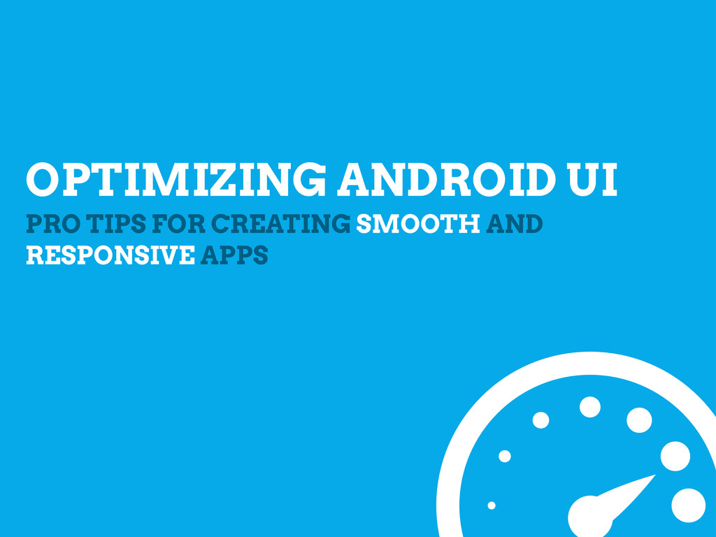 OPTIMIZING ANDROID UI PRO TIPS FOR CREATING SMO...