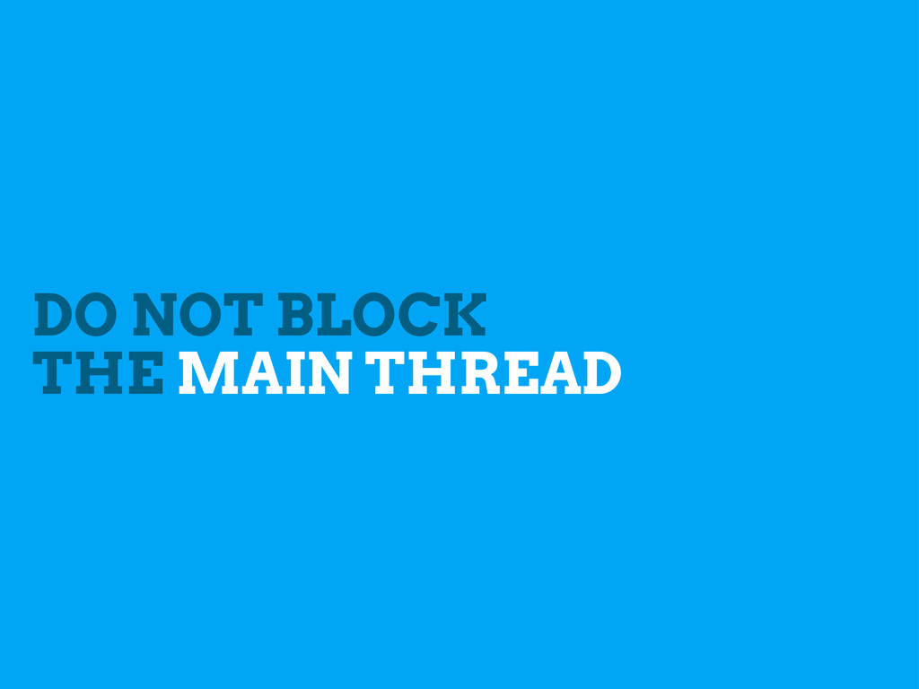 DO NOT BLOCK THE MAIN THREAD