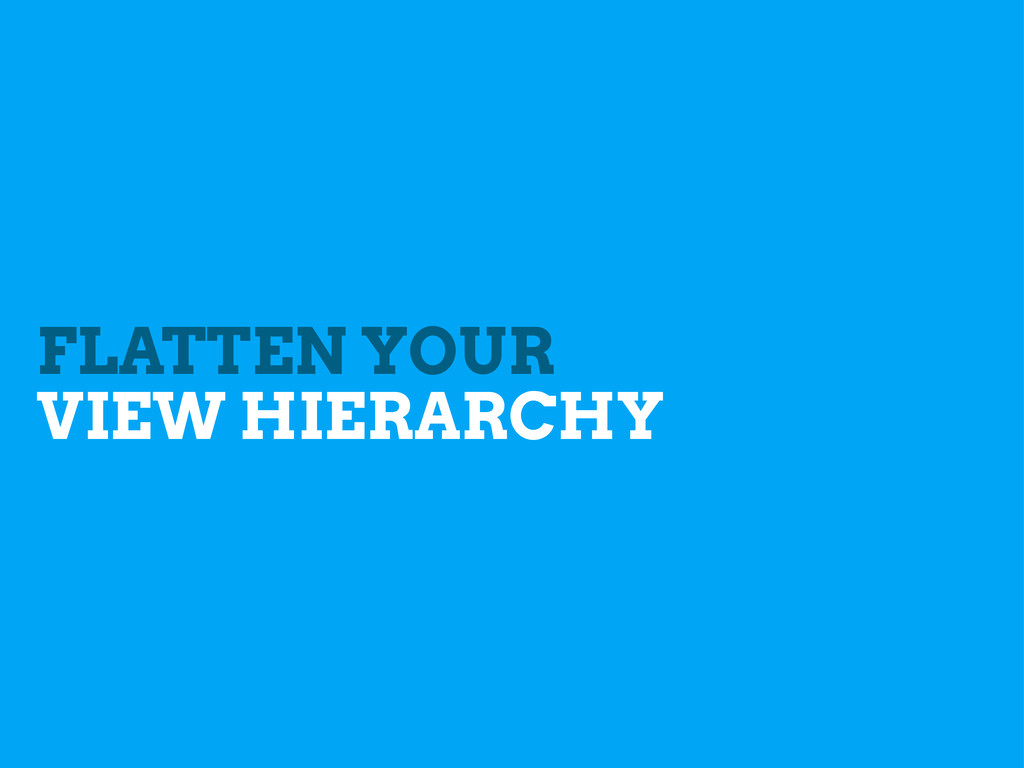 FLATTEN YOUR VIEW HIERARCHY