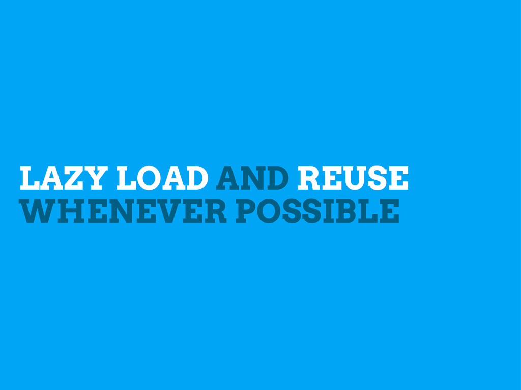 LAZY LOAD AND REUSE WHENEVER POSSIBLE