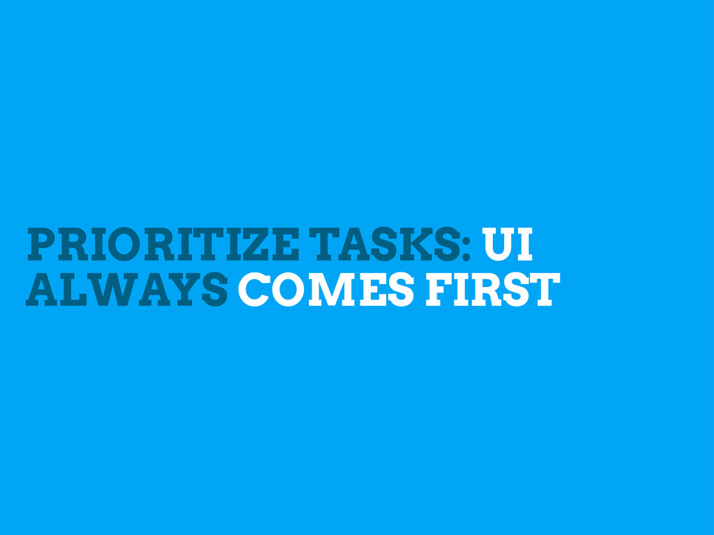 PRIORITIZE TASKS: UI ALWAYS COMES FIRST