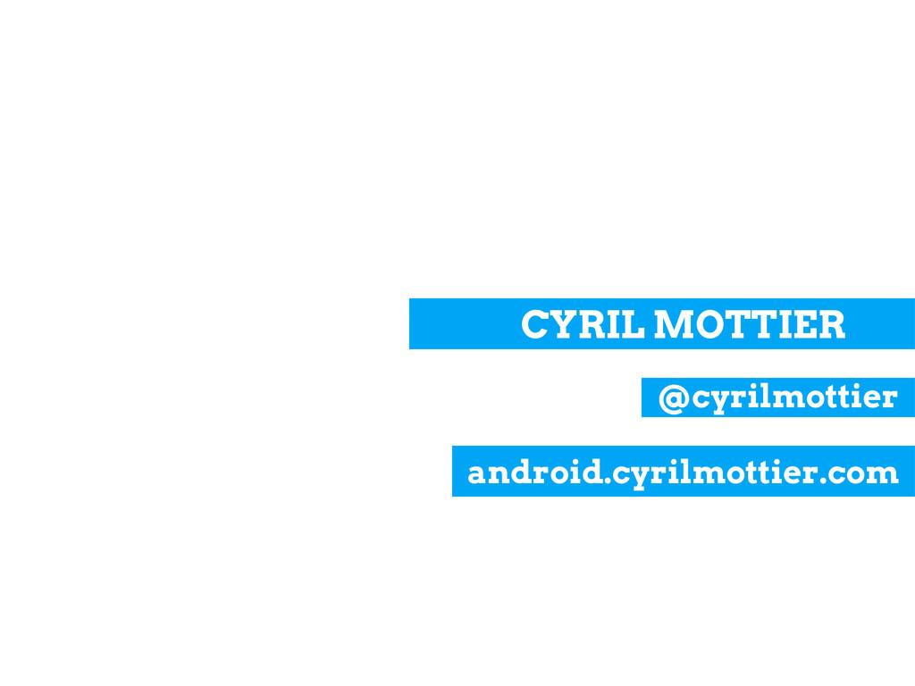 CYRIL MOTTIER @cyrilmottier android.cyrilmottie...