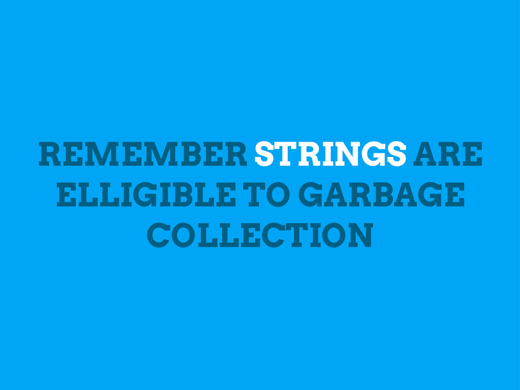 REMEMBER STRINGS ARE ELLIGIBLE TO GARBAGE COLLE...