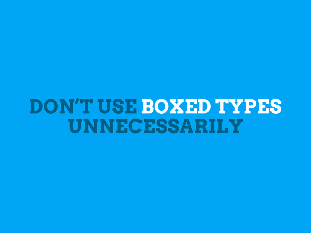 DON'T USE BOXED TYPES UNNECESSARILY