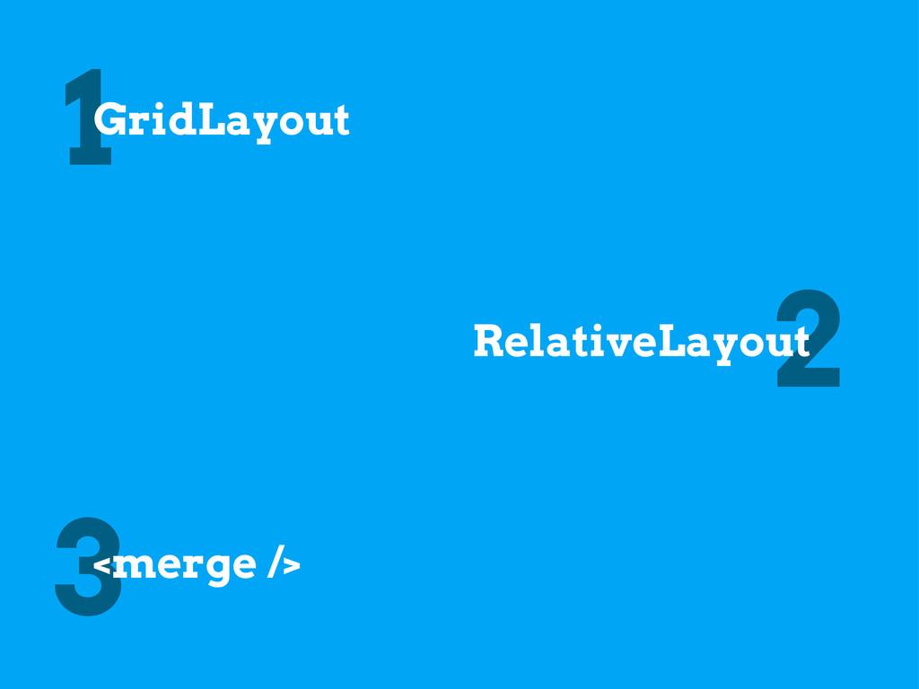 1 2 3 GridLayout RelativeLayout <merge />
