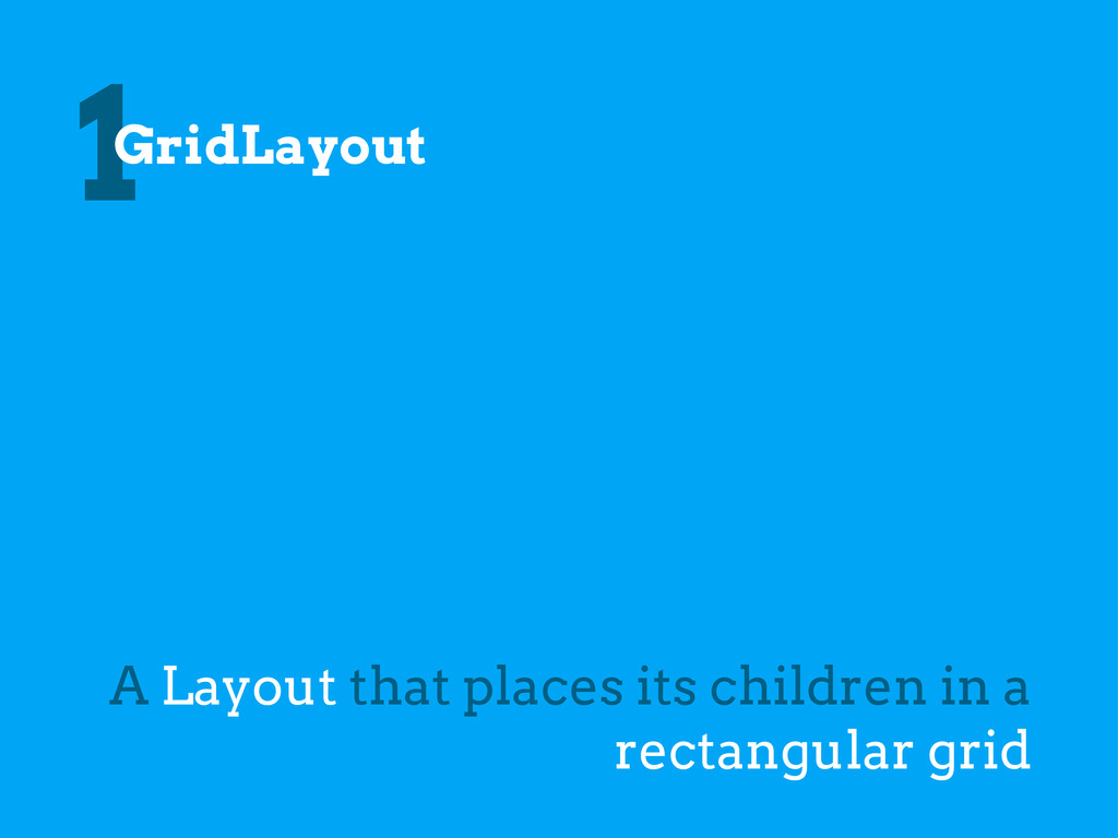 1GridLayout A Layout that places its children i...
