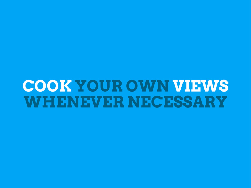 COOK YOUR OWN VIEWS WHENEVER NECESSARY