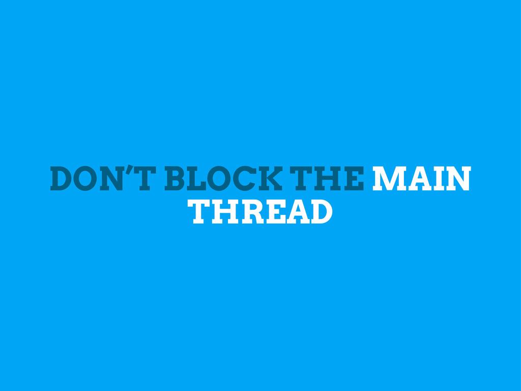 DON'T BLOCK THE MAIN THREAD
