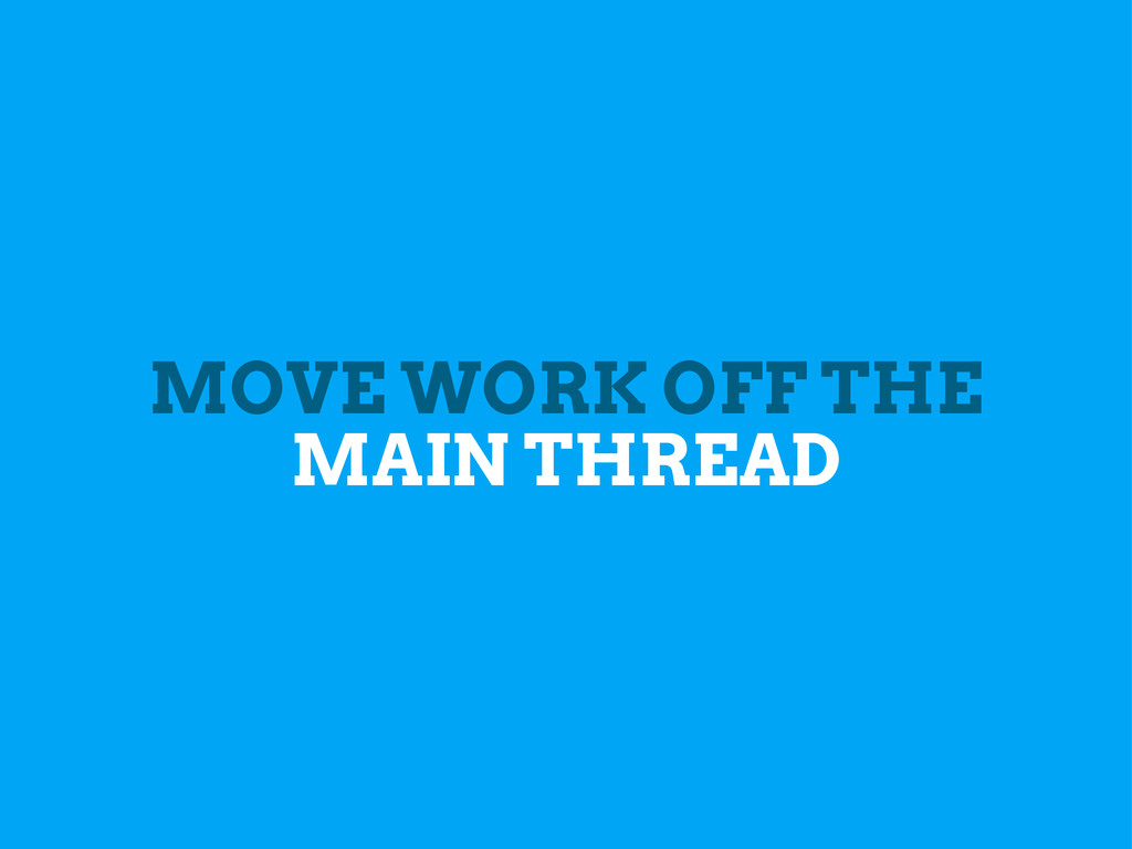 MOVE WORK OFF THE MAIN THREAD