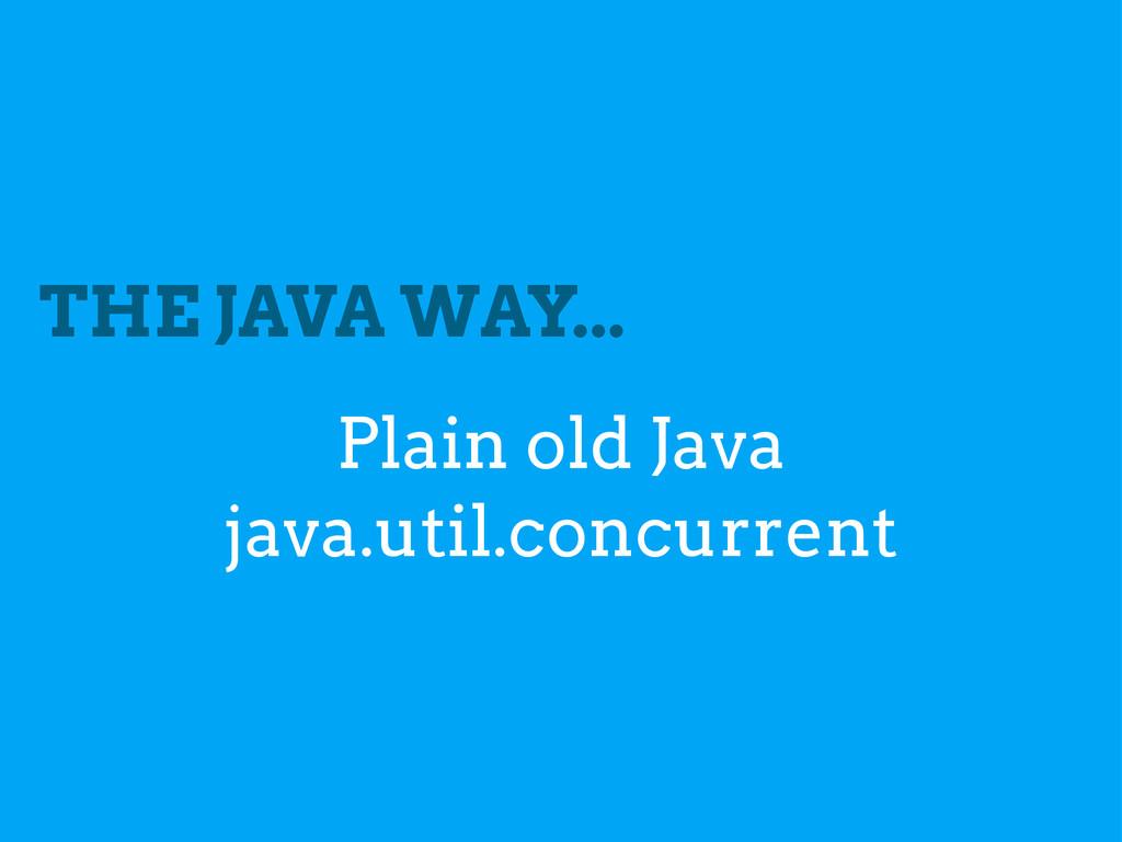 THE JAVA WAY... Plain old Java java.util.concur...