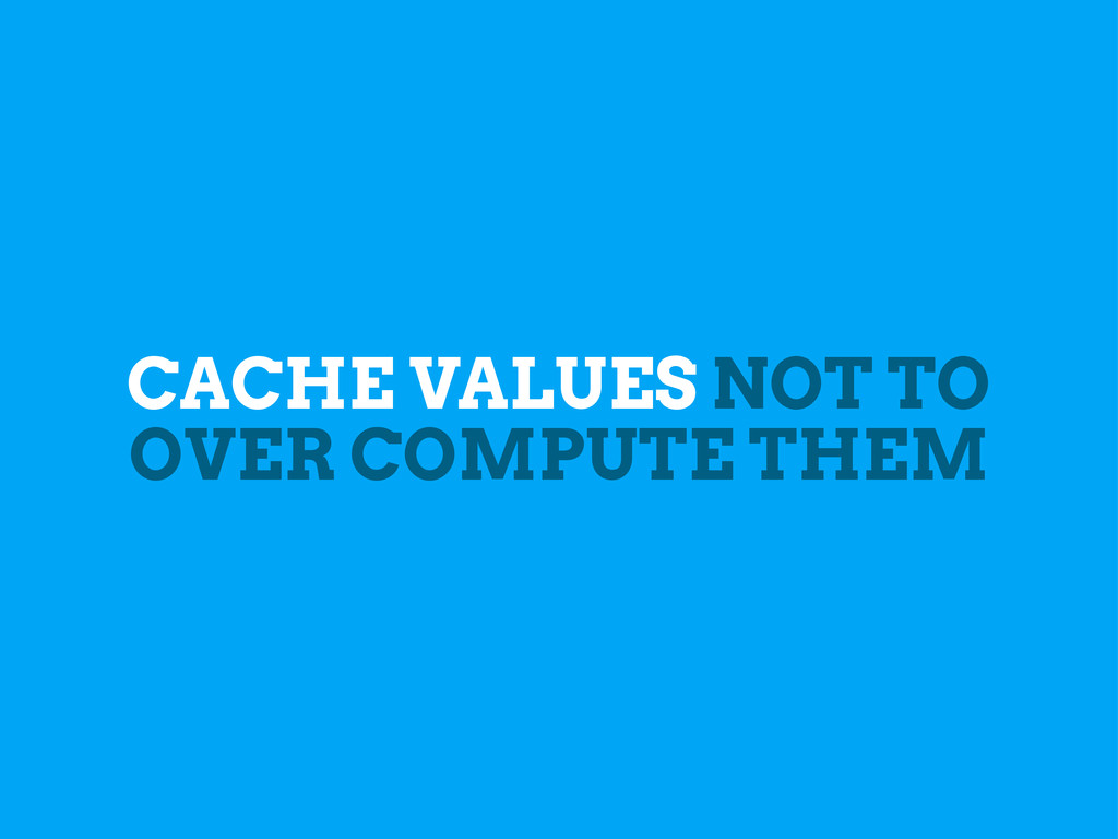 CACHE VALUES NOT TO OVER COMPUTE THEM