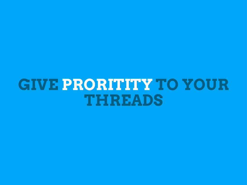 GIVE PRORITITY TO YOUR THREADS