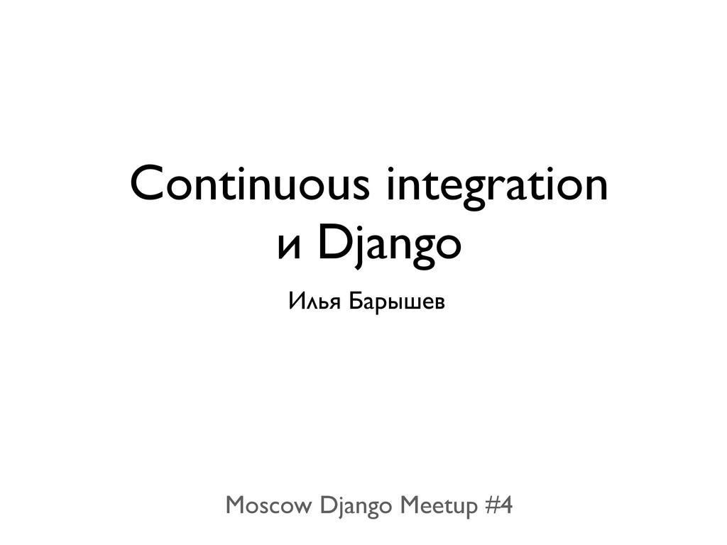 Continuous integration и Django Илья Барышев Mo...
