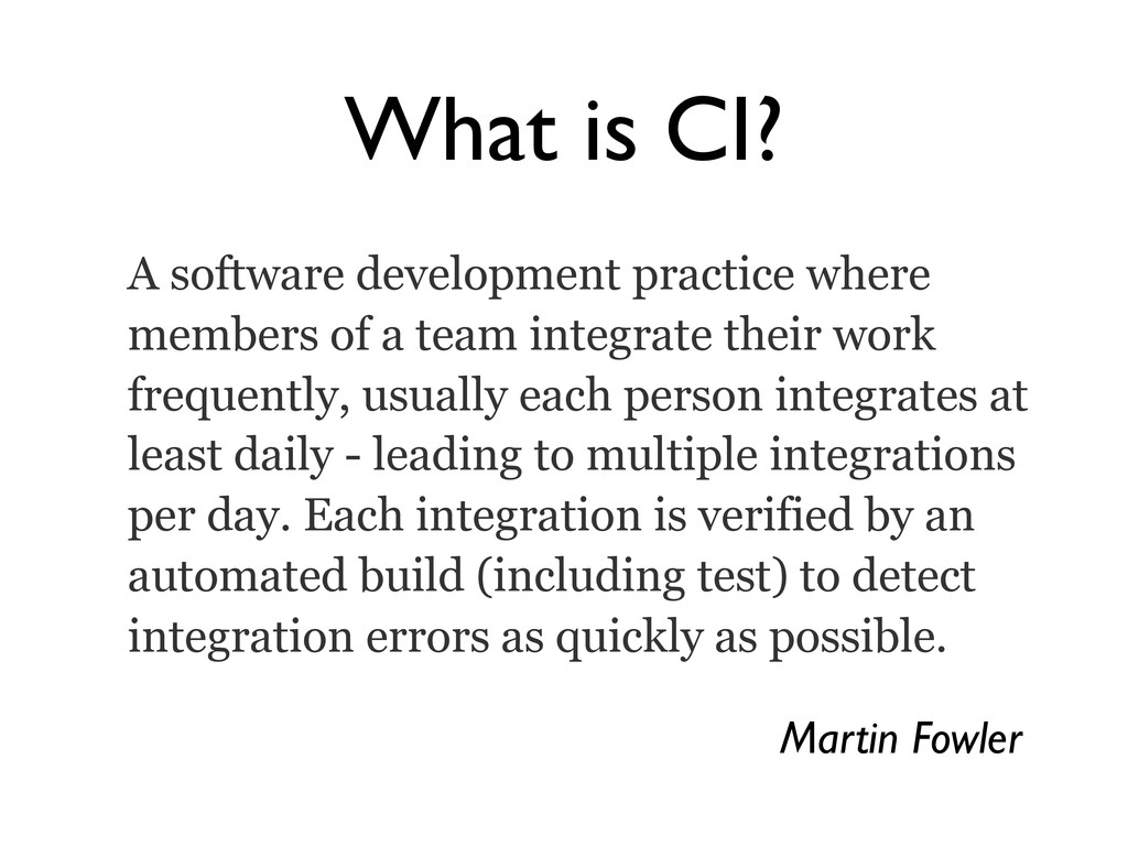 What is CI? A software development practice whe...