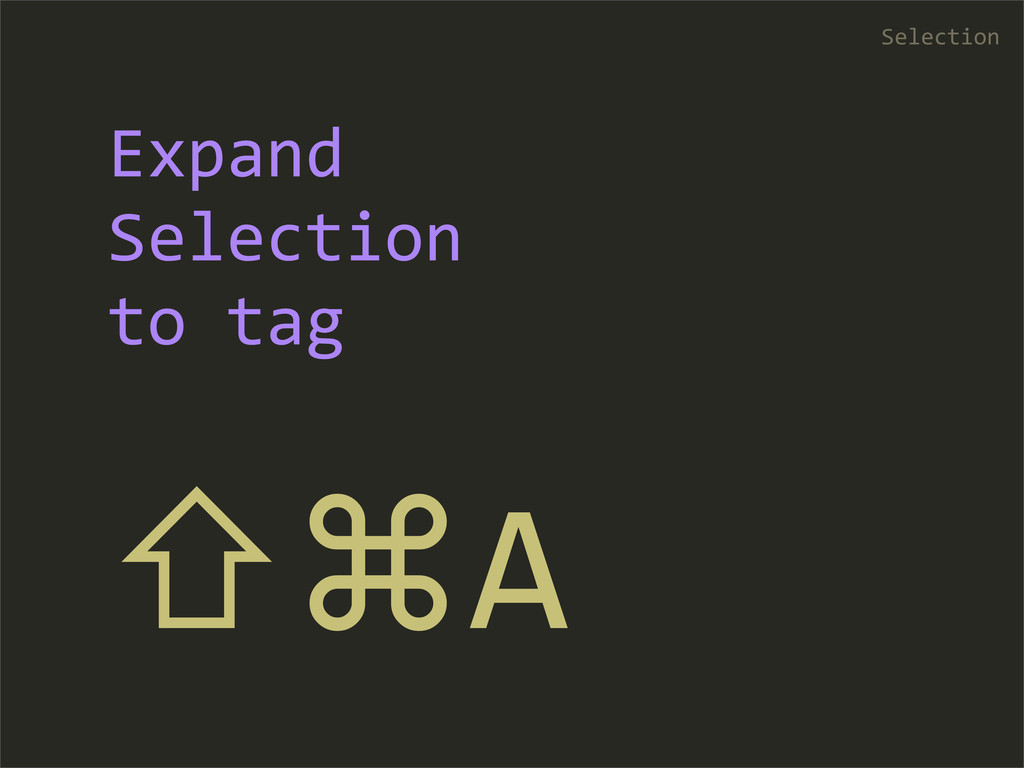 ⇧⌘A Selection Expand  Selection  to tag