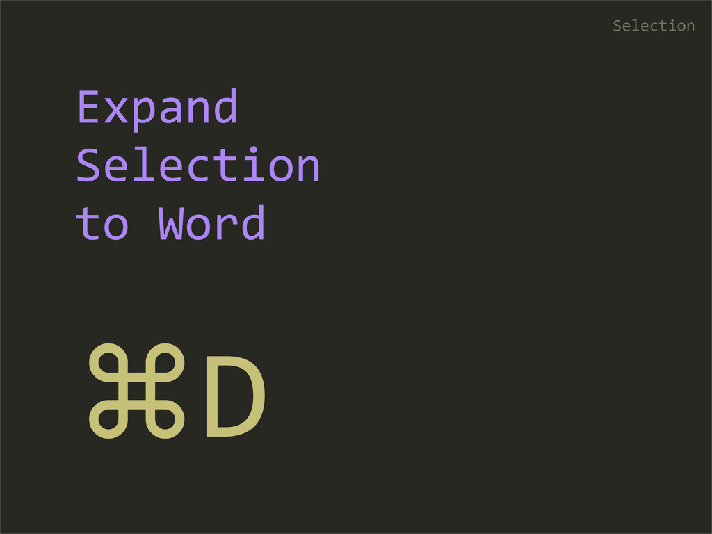 ⌘D Selection Expand  Selection  to Word