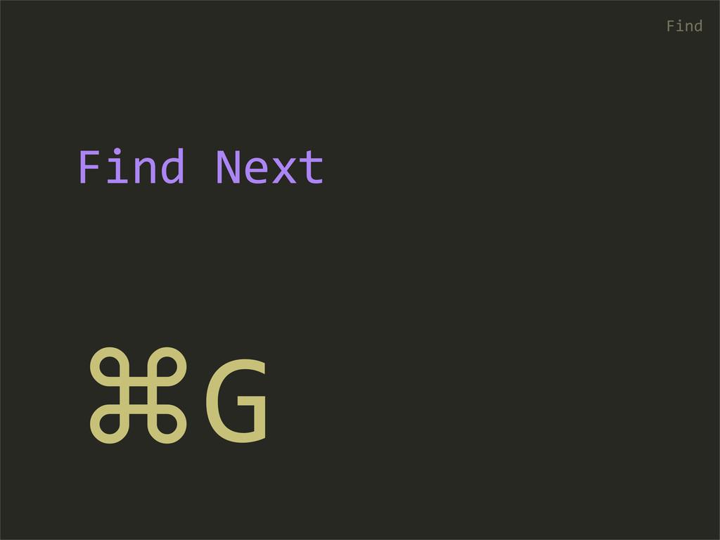 ⌘G Find Find Next