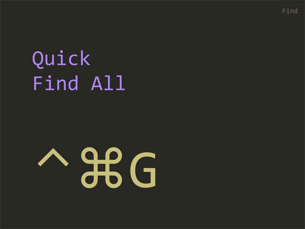 ⌃⌘G Find Quick  Find All