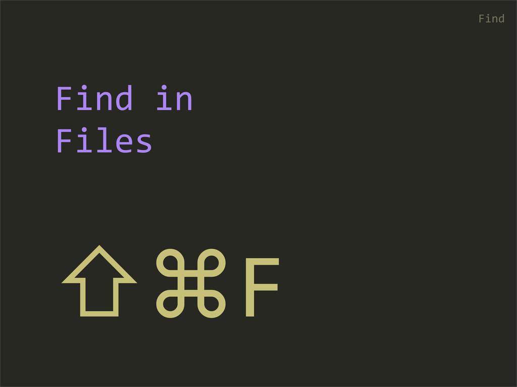 ⇧⌘F Find Find in  Files