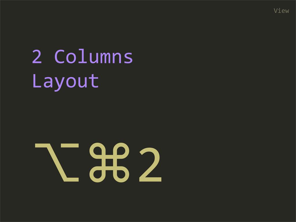 ⌥⌘2 View 2 Columns  Layout