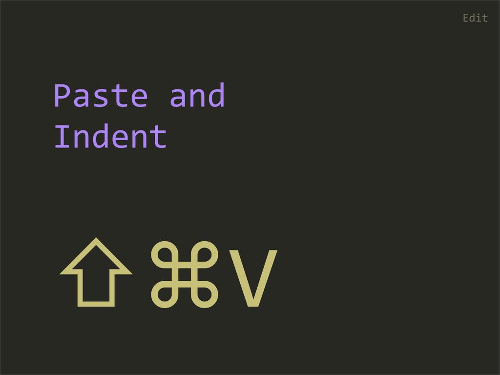 ⇧⌘V Edit Paste and  Indent