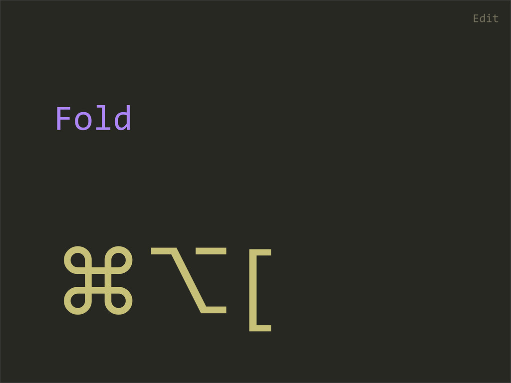 ⌘⌥[ Edit Fold