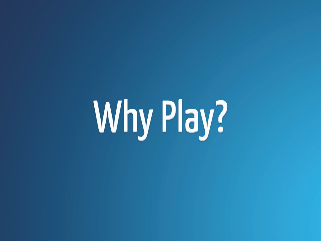 Why Play? Why Play?