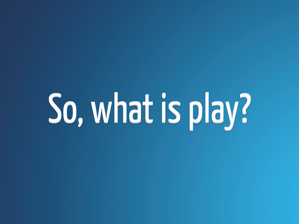 So, what is play? So, what is play?
