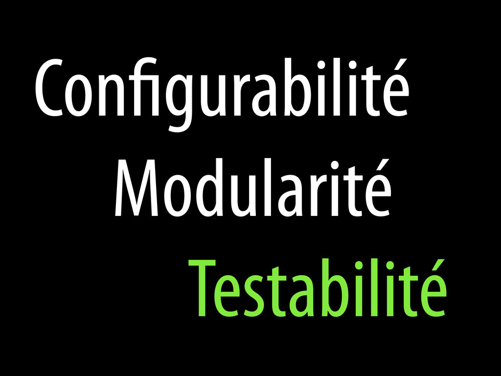 Con gurabilité Modularité Testabilité
