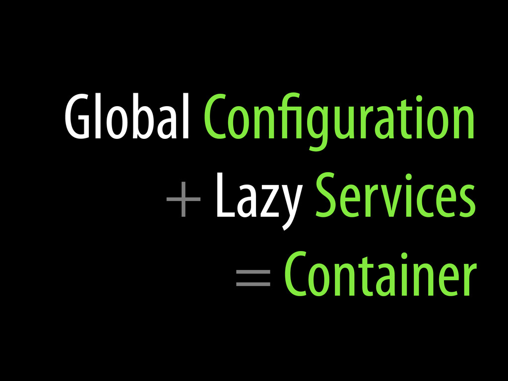 Global Con guration + Lazy Services = Container