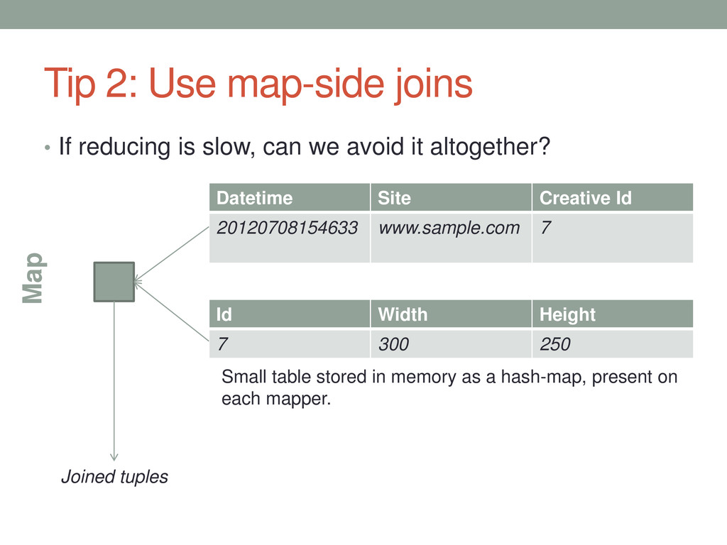 Tip 2: Use map-side joins • If reducing is slow...