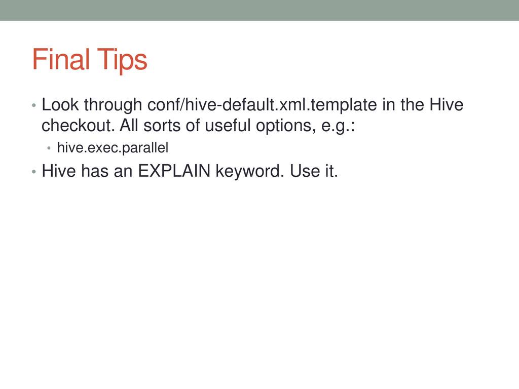 Final Tips • Look through conf/hive-default.xml...