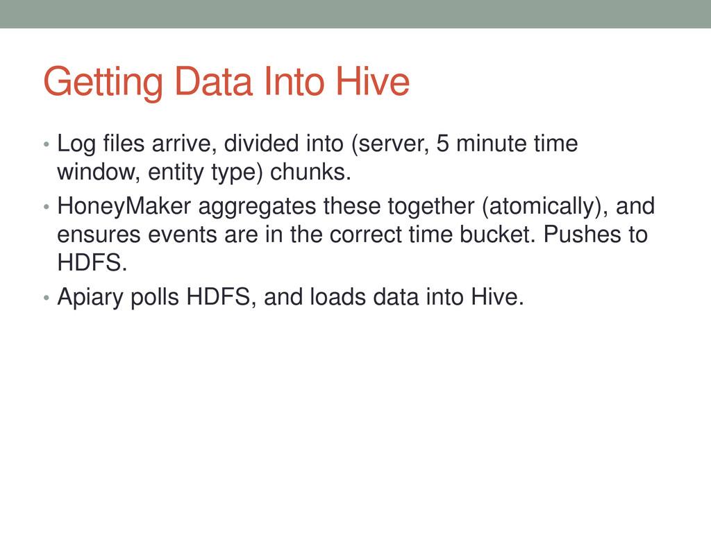 Getting Data Into Hive • Log files arrive, divi...