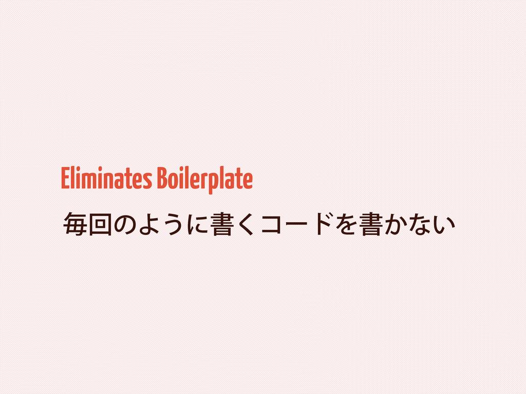ຖճͷΑ͏ʹॻ͘ίʔυΛॻ͔ͳ͍ Eliminates Boilerplate