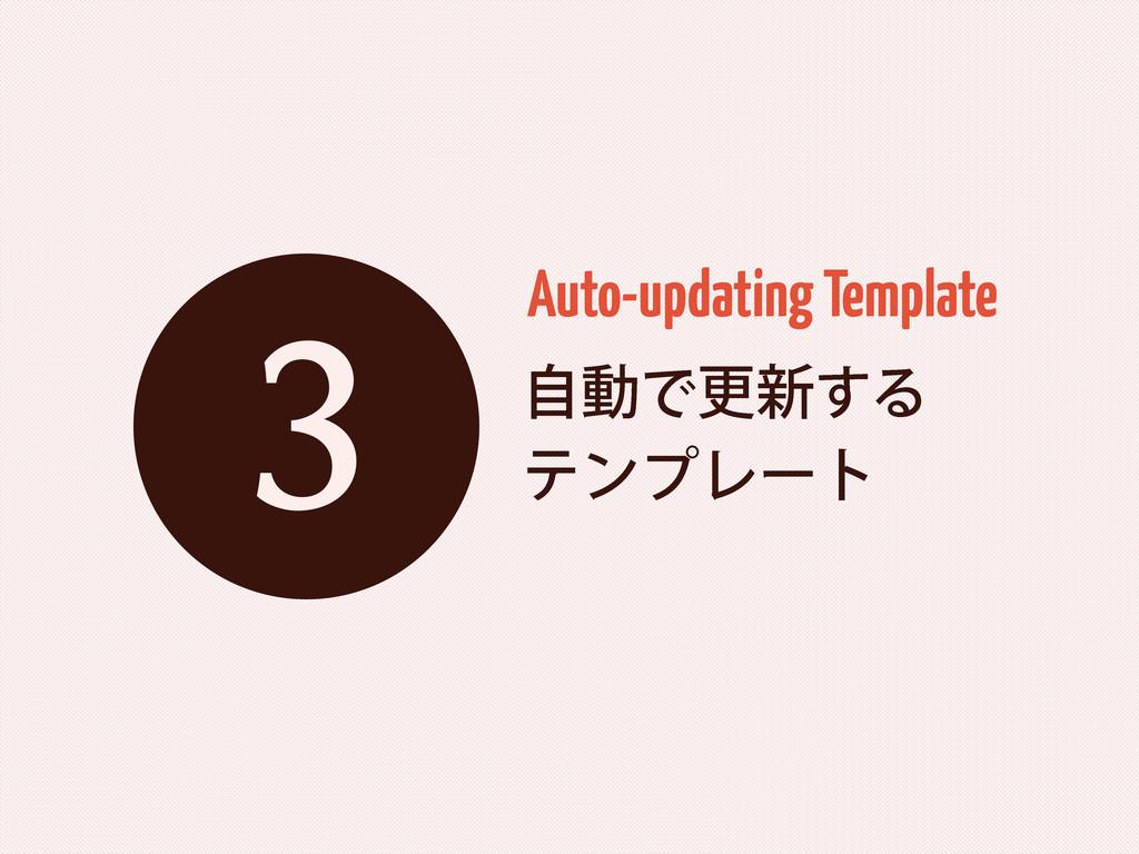 ࣗಈͰߋ৽͢Δ ςϯϓϨʔτ Auto-updating Template 3
