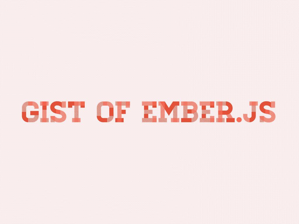 Gist of Ember.js Gist of Ember.js Gist of Ember...