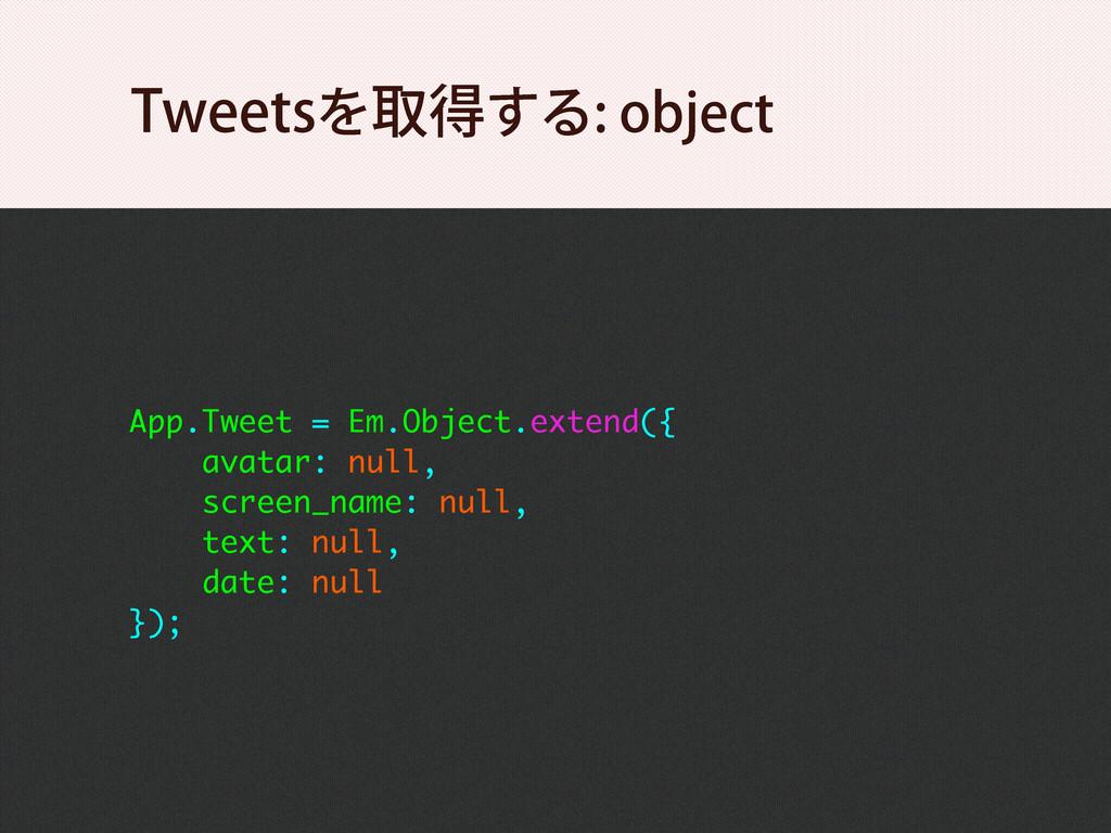 App.Tweet = Em.Object.extend({ avatar: null, sc...